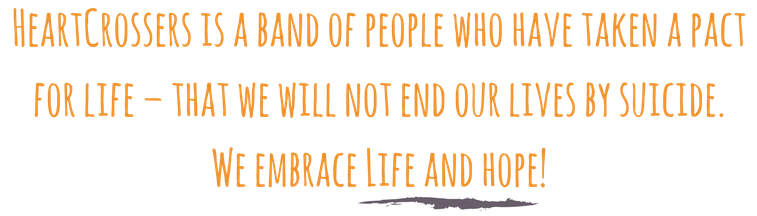 HeartCrossers is a band of people who have taken a pact for life – that we will not end our lives by suicide. We embrace Life and hope! (1)